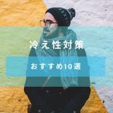 【冷え性対策】冷え性の原因と対策【おすすめのグッズ10選】