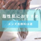【化粧品開発者監修】脂性肌におすすめのメンズ洗顔料18選