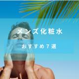 【2020年のTOP7】メンズ化粧水の人気おすすめ商品をスキンケア初心者でもわかるように解説